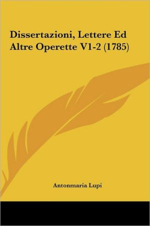 Dissertazioni, Lettere Ed Altre Operette V1-2 (1785) - Antonmaria Lupi