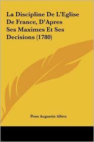 La Discipline De L'Eglise De France, D'Apres Ses Maximes Et Ses Decisions (1780) - Pons Augustin Alletz