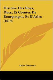 Histoire Des Roys, Ducs, Et Comtes De Bourgongne, Et D'Arles (1619) - Andre Duchesne