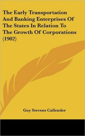 The Early Transportation And Banking Enterprises Of The States In Relation To The Growth Of Corporations (1902) - Guy Stevens Callender