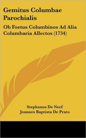 Gemitus Columbae Parochialis: Ob Foetus Columbinos Ad Alia Columbaria Allectos (1734) - Stephanus De Neef, Joannes Baptista De Prato