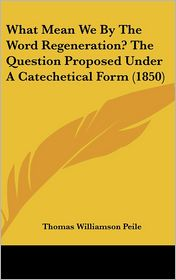 What Mean We by the Word Regeneration? the Question Proposed Under a Catechetical Form (1850) - Thomas Williamson Peile