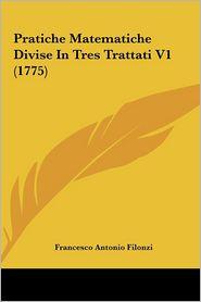Pratiche Matematiche Divise In Tres Trattati V1 (1775) - Francesco Antonio Filonzi