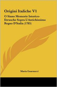 Origini Italiche V1: O Siano Memorie Istorico-Etrusche Sopra L'Antichissimo Regno D'Italia (1785)