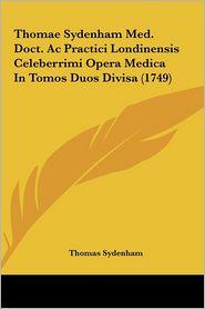 Thomae Sydenham Med. Doct. Ac Practici Londinensis Celeberrimi Opera Medica In Tomos Duos Divisa (1749) - Thomas Sydenham