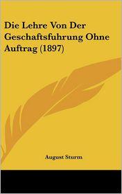 Die Lehre Von Der Geschaftsfuhrung Ohne Auftrag (1897) - August Sturm