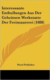Interessante Enthullungen Aus Der Geheimen Werkstatte Der Freimaurerei (1888) - Woerl Publisher