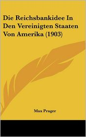 Die Reichsbankidee In Den Vereinigten Staaten Von Amerika (1903) - Max Prager