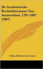 De Academische Rechtsliteratuur Van Amsterdam, 1787-1887 (1887) - Tobias Michael Carel Asser