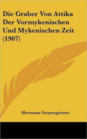 Die Graber Von Attika Der Vormykenischen Und Mykenischen Zeit (1907) - Hermann Gropengiesser