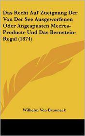 Das Recht Auf Zueignung Der Von Der See Ausgeworfenen Oder Angespusten Meeres-Producte Und Das Bernstein-Regal (1874) - Wilhelm Von Brunneck