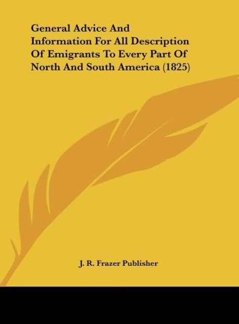 General Advice And Information For All Description Of Emigrants To Every Part Of North And South America (1825) als Buch von J. R. Frazer Publisher - Kessinger Publishing, LLC