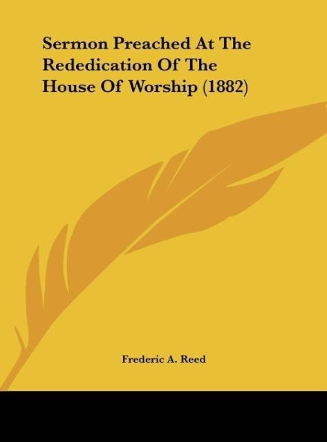 Sermon Preached At The Rededication Of The House Of Worship (1882) als Buch von Frederic A. Reed - Kessinger Publishing, LLC