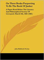 On Three Books Purporting to Be the Book of Jasher: A Paper Read Before the Literary and Philosophical Society of Liverpool, March 9th, 1885 (1885) - John Birkbeck Nevins
