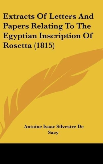 Extracts Of Letters And Papers Relating To The Egyptian Inscription Of Rosetta (1815) als Buch von Antoine Isaac Silvestre De Sacy - Kessinger Publishing, LLC