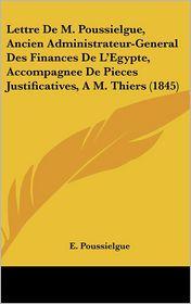 Lettre De M. Poussielgue, Ancien Administrateur-General Des Finances De L'Egypte, Accompagnee De Pieces Justificatives, A M. Thiers (1845) - E. Poussielgue