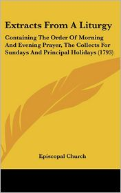 Extracts from a Liturgy: Containing the Order of Morning and Evening Prayer, the Collects for Sundays and Principal Holidays (1793)