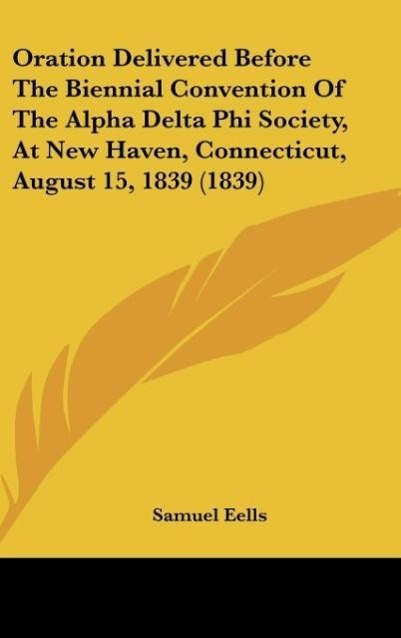 Oration Delivered Before The Biennial Convention Of The Alpha Delta Phi Society, At New Haven, Connecticut, August 15, 1839 (1839) als Buch von Sa... - Kessinger Publishing, LLC