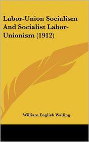 Labor-Union Socialism And Socialist Labor-Unionism (1912) - William English Walling