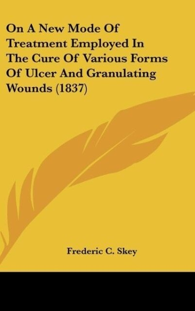 On A New Mode Of Treatment Employed In The Cure Of Various Forms Of Ulcer And Granulating Wounds (1837) als Buch von Frederic C. Skey - Kessinger Publishing, LLC