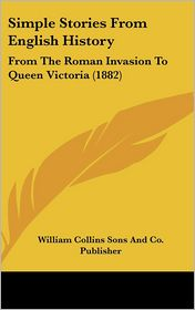 Simple Stories from English History: From the Roman Invasion to Queen Victoria (1882) - William Collins Sons & Co, William Collins Sons and Co Publisher