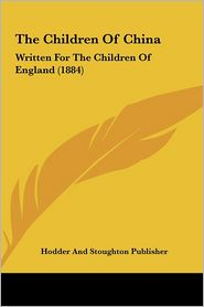 The Children of China the Children of China: Written for the Children of England (1884) Written for the Children of England (1884)