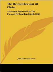 The Devoted Servant of Christ: A Sermon Delivered at the Funeral of Paul Litchfield (1828) - John Hubbard Church