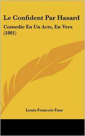 Le Confident Par Hasard: Comedie En Un Acte, En Vers (1801)