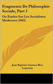 Fragments De Philosophie Sociale, Part 1: Ou Etudes Sur Les Socialistes Modernes (1845) - Jean Baptiste Gustave Blot-Lequesne
