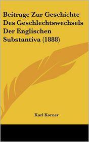 Beitrage Zur Geschichte Des Geschlechtswechsels Der Englischen Substantiva (1888) - Karl Korner