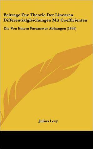 Beitrage Zur Theorie Der Linearen Differentialgleichungen Mit Coefficienten: Die Von Einem Parameter Abhangen (1898) - Julius Levy