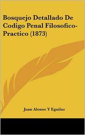 Bosquejo Detallado De Codigo Penal Filosofico-Practico (1873) - Juan Alonso Y Eguilaz