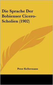 Die Sprache Der Bobienser Cicero-Scholien (1902) - Peter Kellermann
