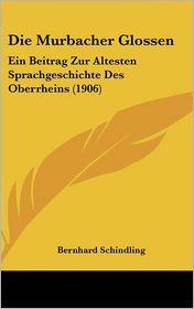 Die Murbacher Glossen: Ein Beitrag Zur Altesten Sprachgeschichte Des Oberrheins (1906) - Bernhard Schindling
