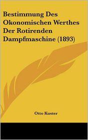 Bestimmung Des Okonomischen Werthes Der Rotirenden Dampfmaschine (1893) - Otto Kuster