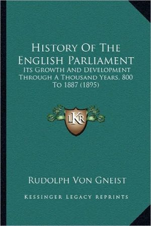 History Of The English Parliament: Its Growth And Development Through A Thousand Years, 800 To 1887 (1895) - Rudolph Von Gneist