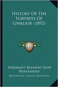 History Of The Fortress Of Gwalior (1892) - Shrimant Balwant Row Bhayasaheb
