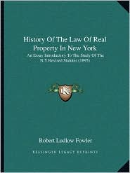 History Of The Law Of Real Property In New York: An Essay Introductory To The Study Of The N.Y Revised Statutes (1895) - Robert Ludlow Fowler