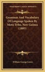 Grammar and Vocabulary of Language Spoken by Motu Tribe, New Guinea (1885) - William George Lawes