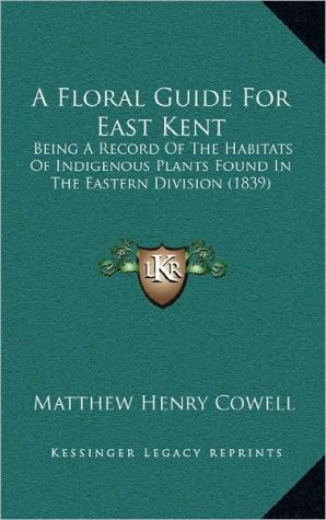 A Floral Guide For East Kent: Being A Record Of The Habitats Of Indigenous Plants Found In The Eastern Division (1839)