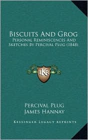 Biscuits And Grog: Personal Reminiscences And Sketches By Percival Plug (1848) - Percival Plug, James Hannay (Editor)