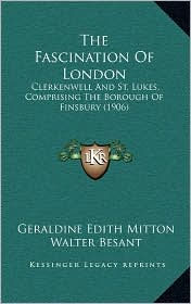 The Fascination of London: Clerkenwell and St. Lukes, Comprising the Borough of Finsbury (1906) - Geraldine Edith Mitton, Walter Besant (Editor)