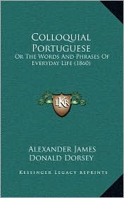 Colloquial Portuguese: Or The Words And Phrases Of Everyday Life (1860) - Alexander James Donald Dorsey