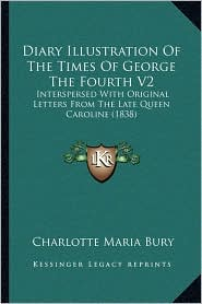 Diary Illustration Of The Times Of George The Fourth V2: Interspersed With Original Letters From The Late Queen Caroline (1838) - Charlotte Maria Bury