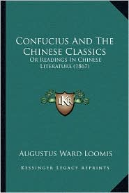 Confucius And The Chinese Classics: Or Readings In Chinese Literature (1867) - Augustus Ward Loomis (Editor)