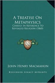 A Treatise On Metaphysics: Chiefly In Reference To Revealed Religion (1860) - John Henry Macmahon