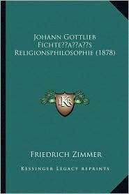 Johann Gottlieb Fichte s Religionsphilosophie (1878) - Friedrich Zimmer