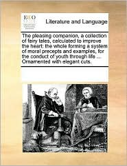 The pleasing companion, a collection of fairy tales, calculated to improve the heart: the whole forming a system of moral precepts and examples, for the conduct of youth through life ... Ornamented with elegant cuts. - See Notes Multiple Contributors