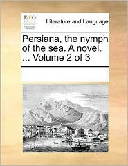Persiana, the Nymph of the Sea. a Novel. ... Volume 2 of 3