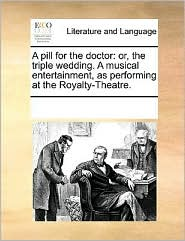 A pill for the doctor: or, the triple wedding. A musical entertainment, as performing at the Royalty-Theatre. - See Notes Multiple Contributors